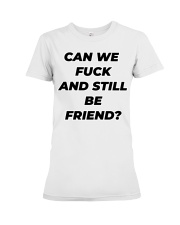 Can we fuck and still be friend Premium Fit Ladies Tee thumbnail