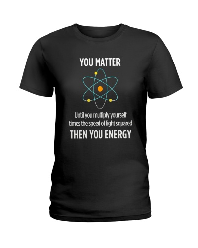You Matter Then You Energy T Shirt Funny Science