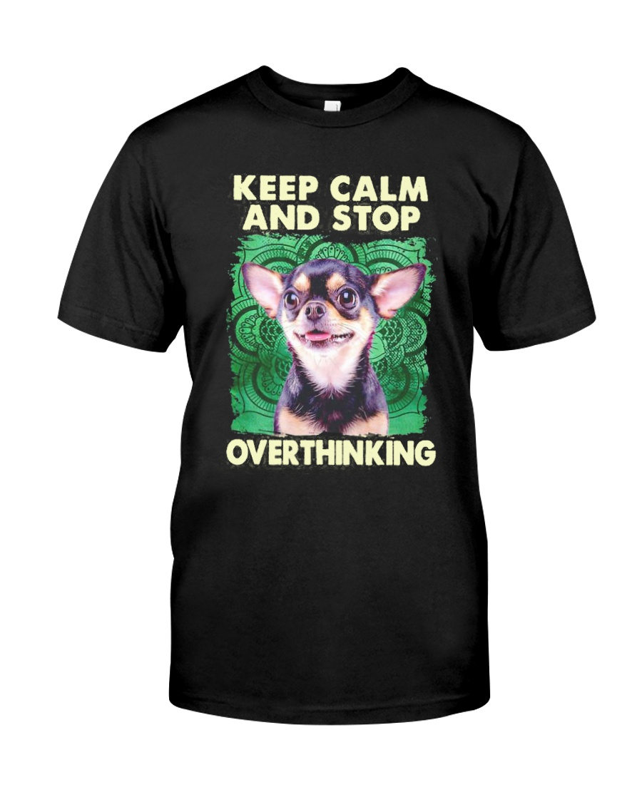 Chihuahua Keep Calm And Stop Overthinking Shirt Classic T-Shirt