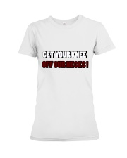 get your knee off our necks  Premium Fit Ladies Tee thumbnail