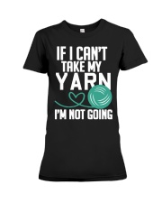 Yarn If I Can't Take My Yarn I'm Not Going Premium Fit Ladies Tee front