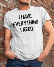 I have everything I need Classic T-Shirt apparel-classic-tshirt-lifestyle-26