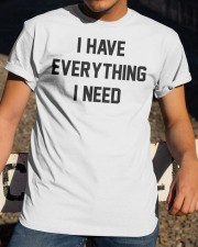 I have everything I need Classic T-Shirt apparel-classic-tshirt-lifestyle-28