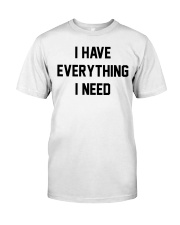 I have everything I need Classic T-Shirt front