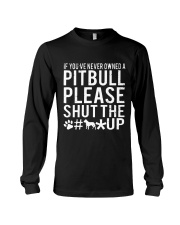 If Youve Never Owned A Pitbull Please Shut The up Long Sleeve Tee thumbnail