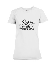 Sorry im late i saw a dog for dogs lovers Premium Fit Ladies Tee thumbnail
