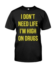 I DON'T NEED LIFE I'M HIGH ON DRUGS Classic T-Shirt front