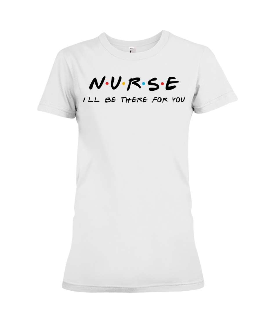 I'll be there for you - NURSE Premium Fit Ladies Tee
