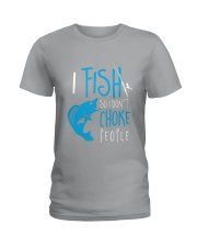 i fish so don't choke people Ladies T-Shirt thumbnail