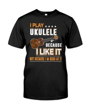 I PLAY UKULELE BECAUSE I LIKE IT Classic T-Shirt front