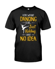 A DAY WITHOUT DANCING IS LIKE JUST KIDDING  Classic T-Shirt front