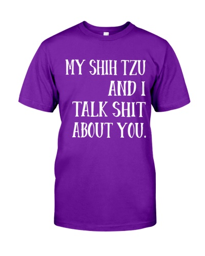 MY SHIH TZU AND I TALK SHIT ABOUT YOU TSHIRT