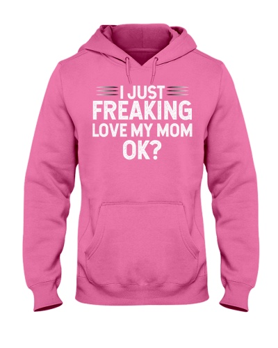 I just freaking love my mom ok Gift Moms Mothers