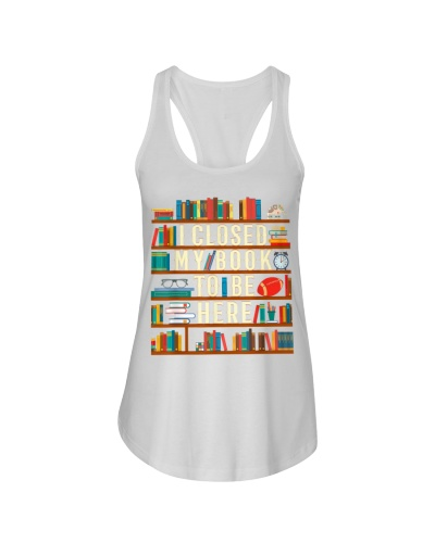 I Closed My Book To Be Here Funny Book Lover