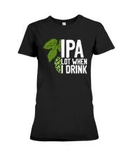 IPA lot when I drink Premium Fit Ladies Tee thumbnail