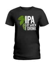 IPA lot when I drink Ladies T-Shirt thumbnail
