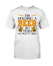 I'M HOLDING BEER SO I'M PRETTY BUSY Classic T-Shirt front