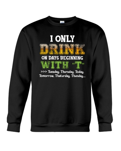 I ONLY DRINK ON DAYS BEGINNING WITH T