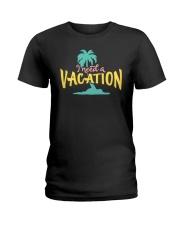 I NEED A VACATION  Ladies T-Shirt thumbnail