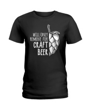 Will only remove for craft beer Ladies T-Shirt thumbnail