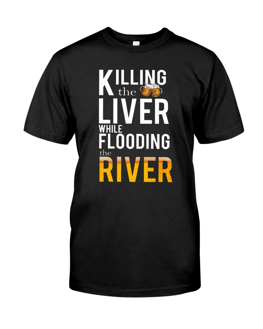 KILLING THE LIVER WHILE FLOODING THE RIVER Classic T-Shirt