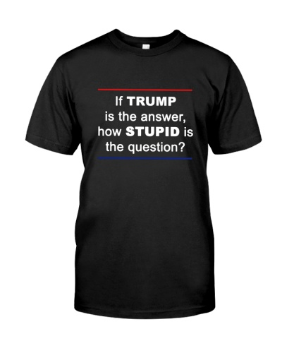 If Trump is the answer how stupid is the question