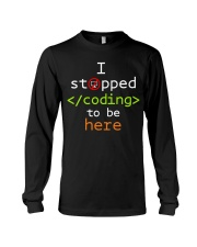 I stopped coding to be here Long Sleeve Tee thumbnail