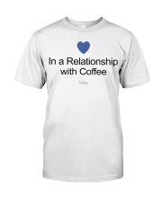 IN A RELATIONSHIP WITH COFFE TODAY Classic T-Shirt front