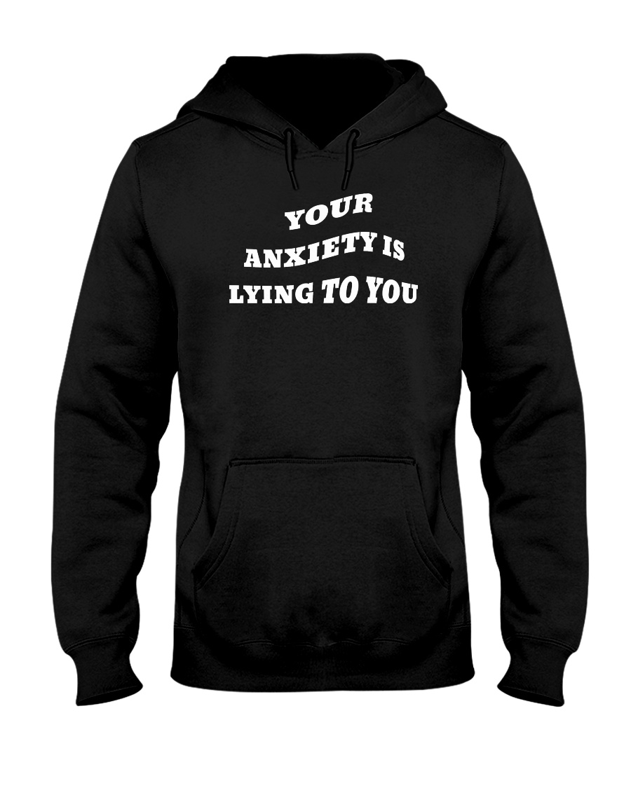 your anxiety is lying to you hoodie Hooded Sweatshirt