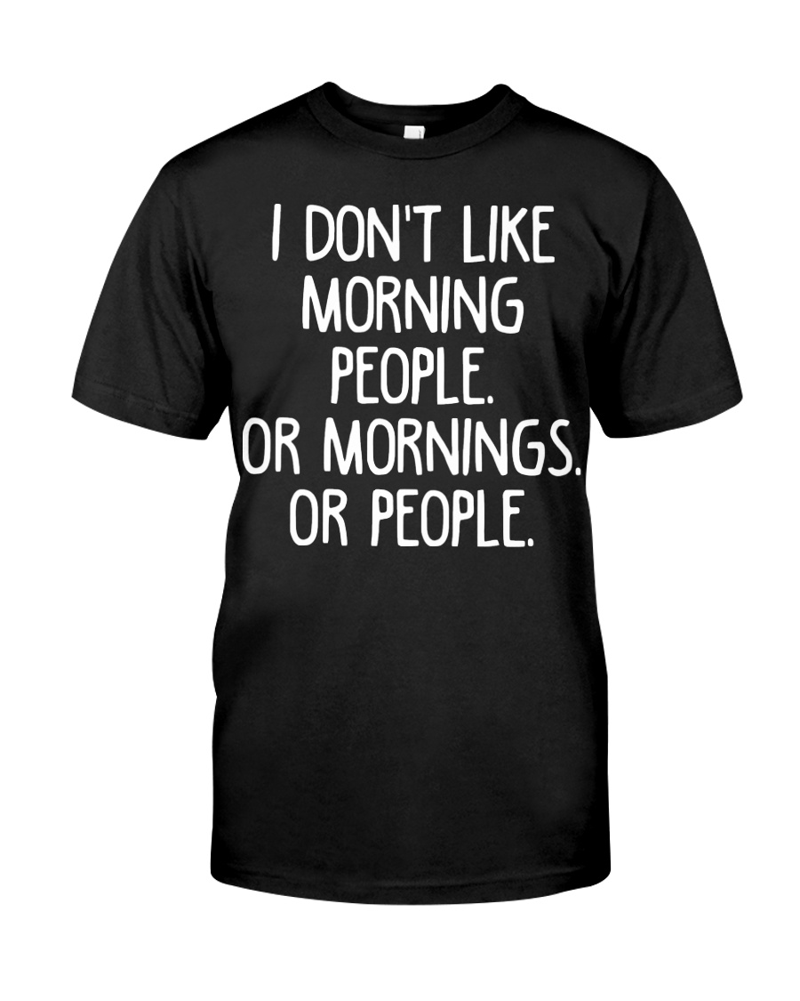 I don't like morning people Or mornings Or people Classic T-Shirt