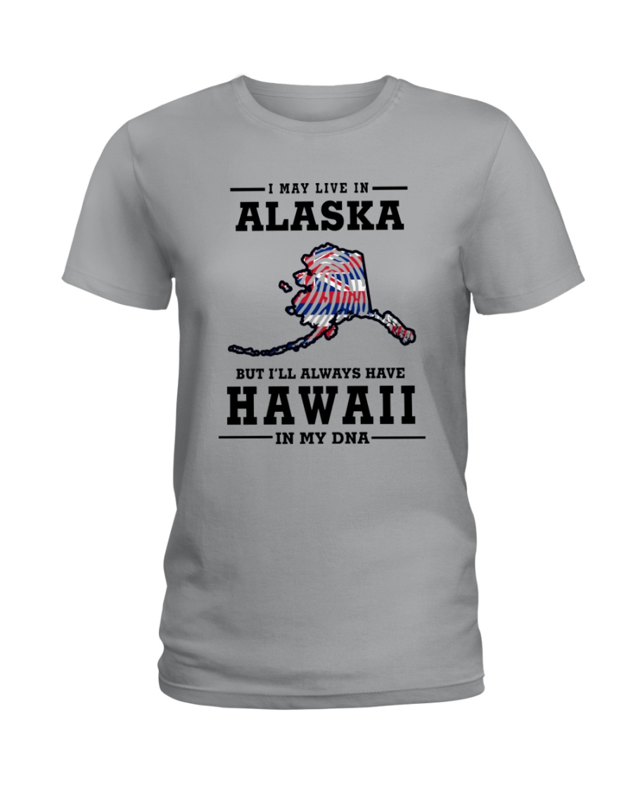 LIVE IN ALASKA BUT I'LL HAVE HAWAII IN MY DNA Ladies T-Shirt