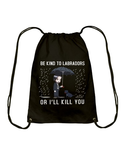 Be Kind To The Labradors Or I Will Kill You