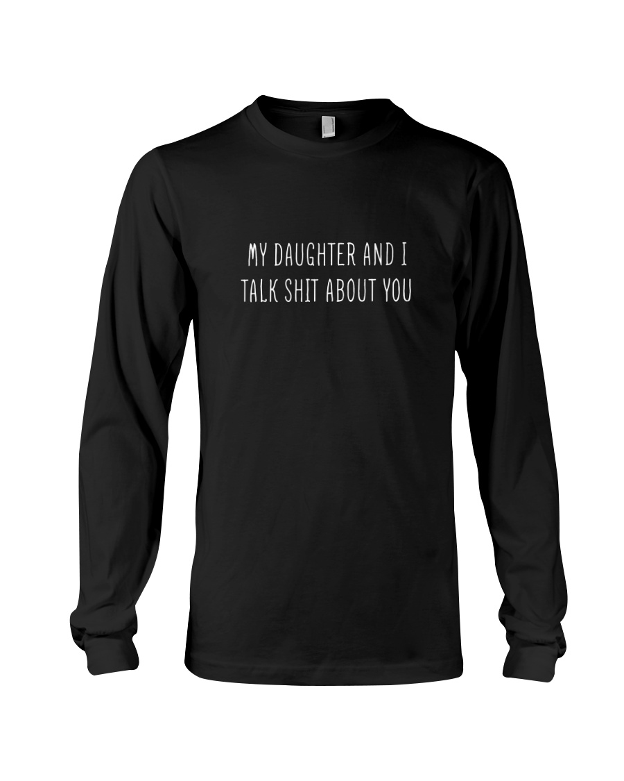My Daughter And I Talk Shit About You Long Sleeve Tee