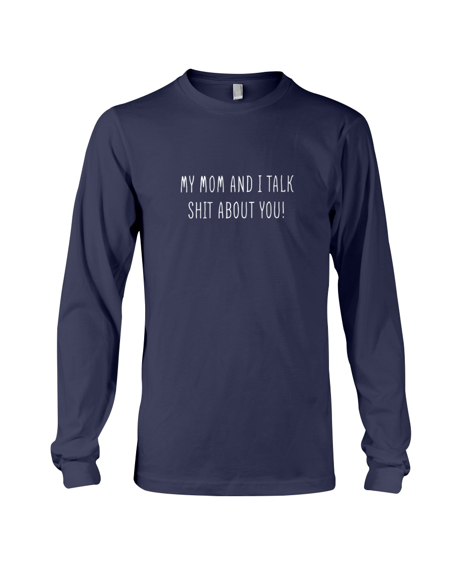 My Mom And I Talk Shit About You Long Sleeve Tee
