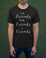 i want friends like the friends in friends Classic T-Shirt apparel-classic-tshirt-lifestyle-front-42