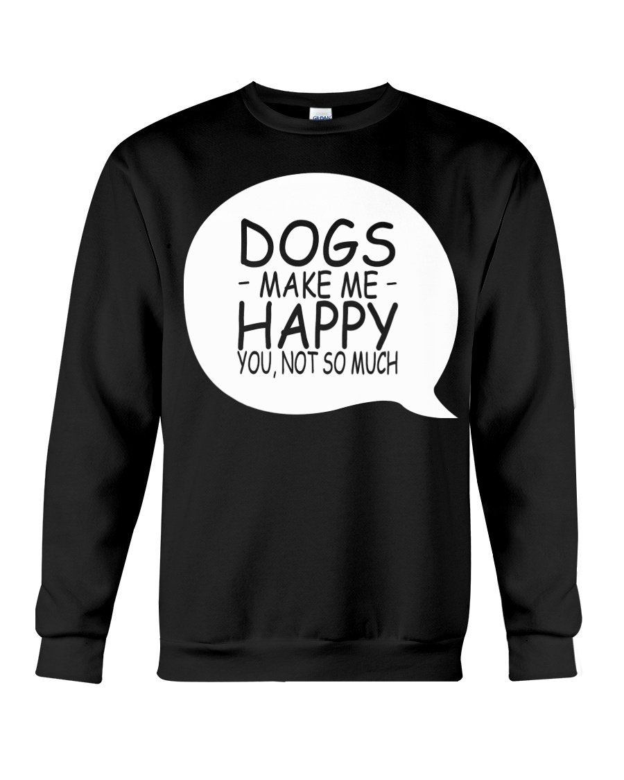 Dogs Make Me Happy You Not So Much T-Shirt Crewneck Sweatshirt