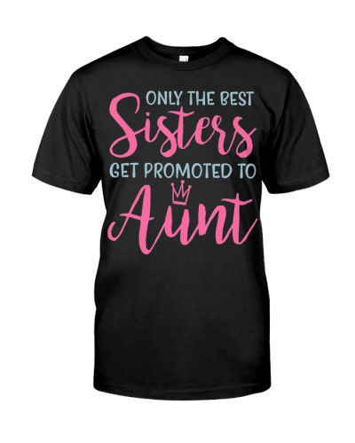 Only The Best Sisters Get Promoted To Aunt Shirt