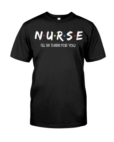 Nurse Shirt I will Be There For You