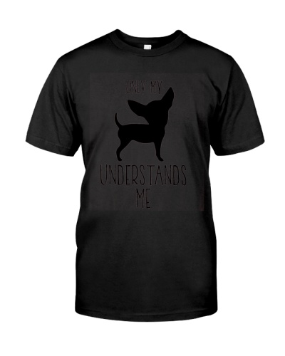 Only My Understands Me - Chihuahua Dog Shirts
