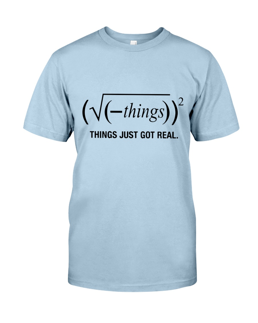 Things Just Got Real Classic T-Shirt