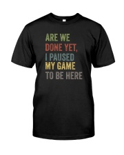 ARE WE DONE YET I PAUSED MY GAME TO BE HERE Classic T-Shirt front