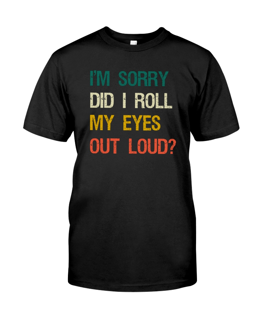 I'M SORRY DID I ROLL MY EYES OUT LOUD Classic T-Shirt