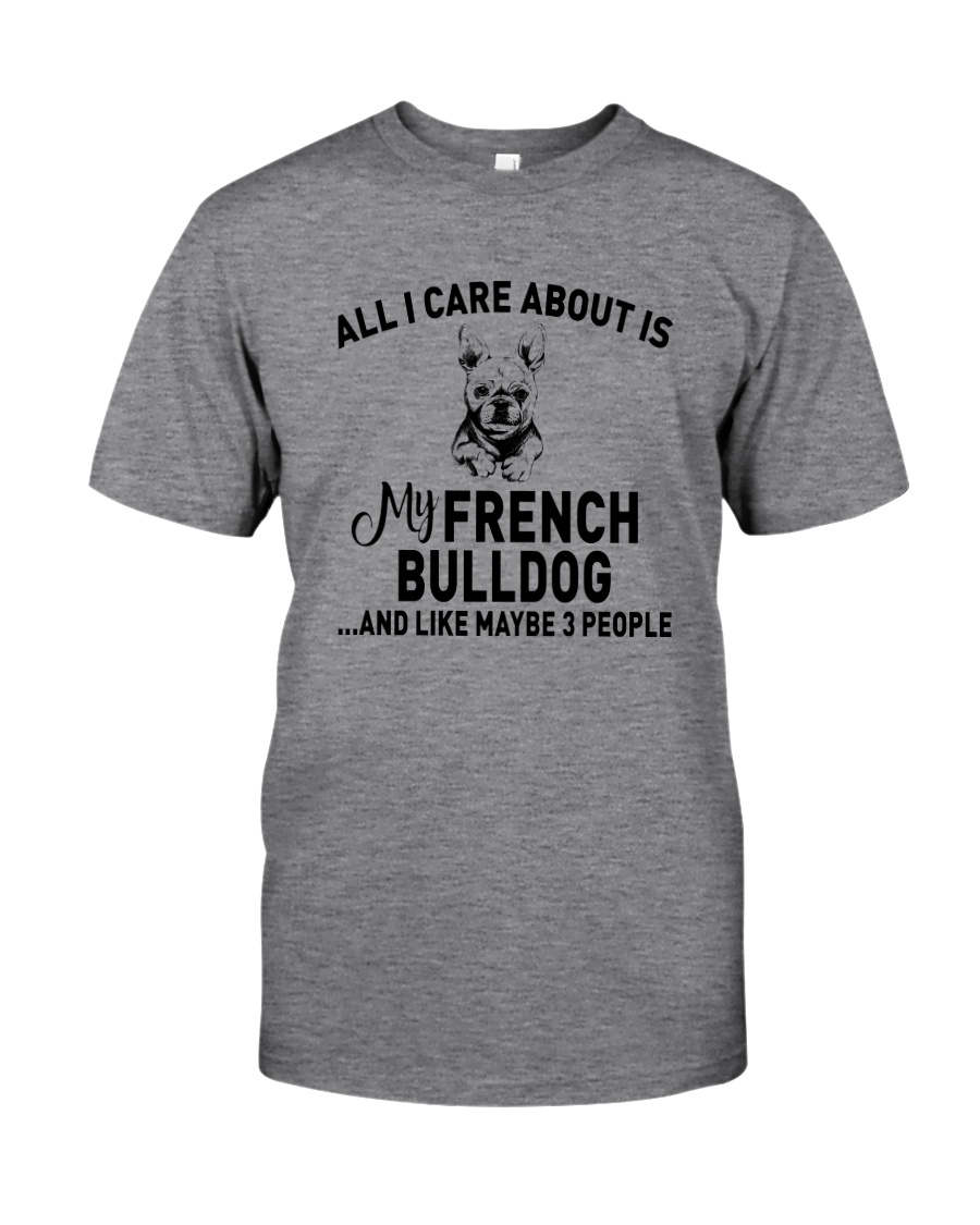 CARE FRENCH BULLDOG AND LIKE THREE PEOPLE Classic T-Shirt