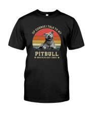 OF COURSE I TALK TO MY PITBULL Classic T-Shirt front