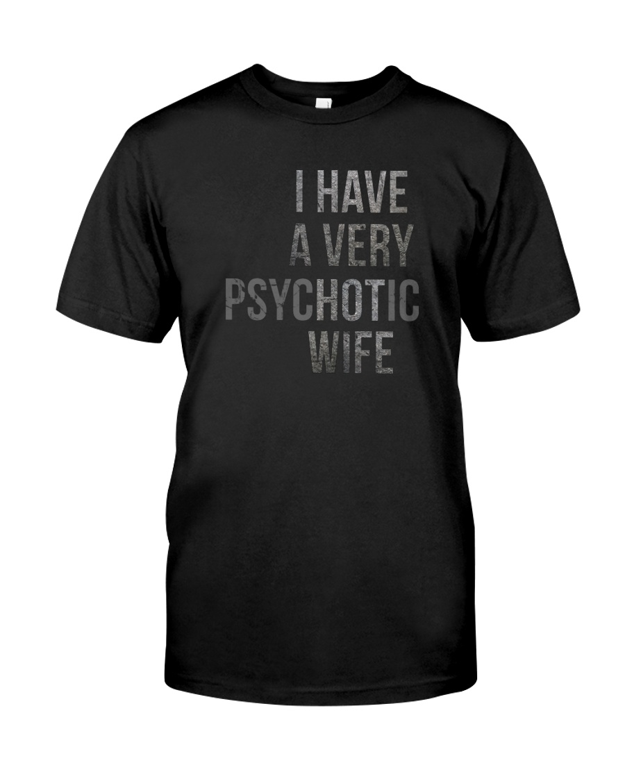I HAVE A VERY PSYCHOTIC WIFE Classic T-Shirt
