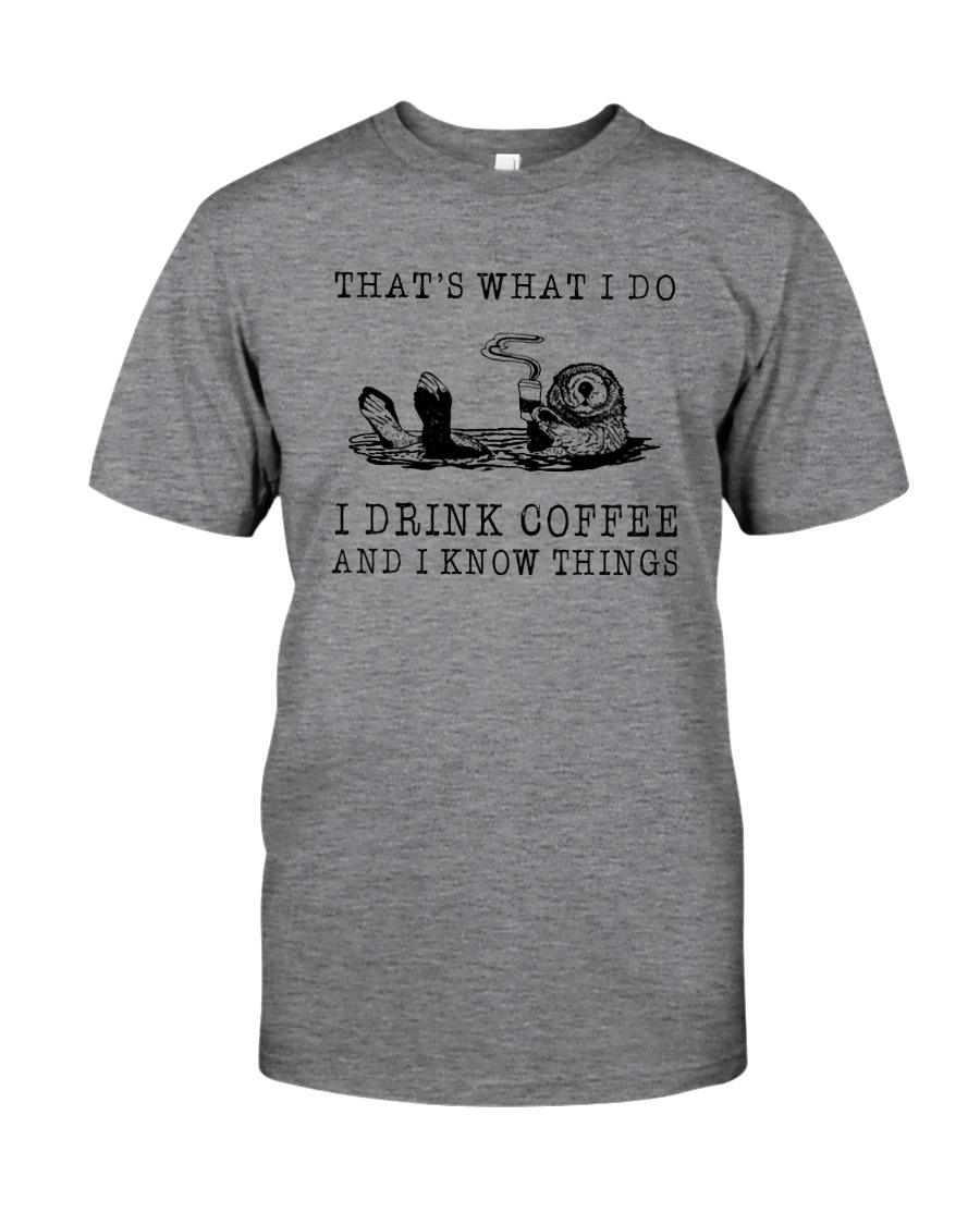 I DRINK COFFEE AND I KNOW THINGS OTTER Classic T-Shirt