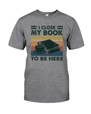 I CLOSED MY BOOK TO BE HEERE Classic T-Shirt front