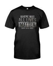 WHERE WAS ALL LIVES MATTER Classic T-Shirt front