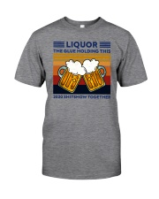 LIQUOR BEE THE GLUE HOLDING THIS Classic T-Shirt front
