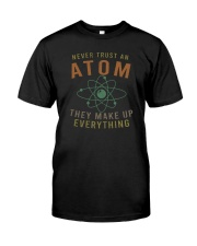 NEVER TRUST AN ATOM THEY MAKE UP EVERYTHING Classic T-Shirt front